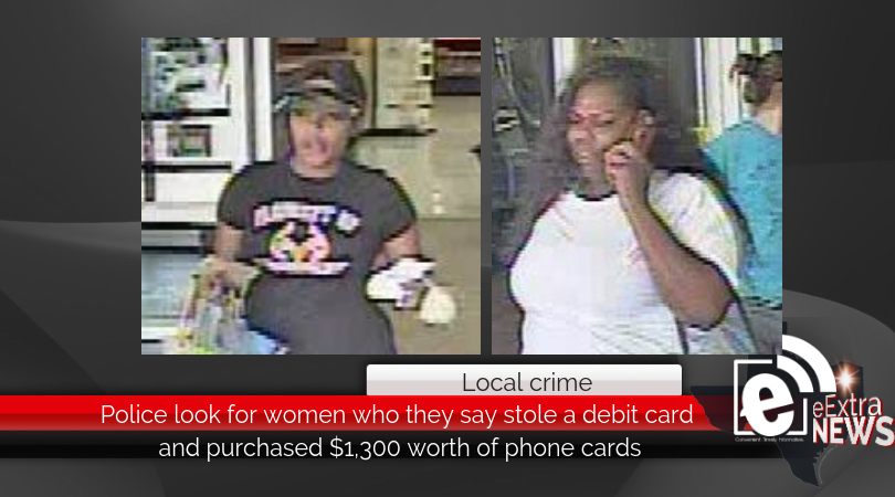 Police look for women who they say stole a debit card and purchased $1,300 worth of phone cards